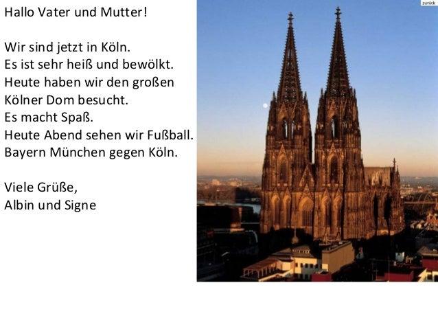 Hallo Vater und Mutter!Wir sind jetzt in Köln.Es ist sehr heiß und bewölkt.Heute haben wir den großenKölner Dom besucht.Es...