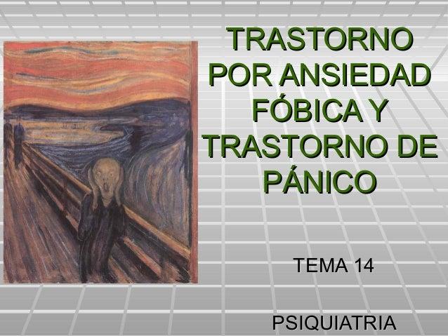 TRASTORNOTRASTORNO POR ANSIEDADPOR ANSIEDAD FÓBICA YFÓBICA Y TRASTORNO DETRASTORNO DE PÁNICOPÁNICO TEMA 14TEMA 14 PSIQUIAT...