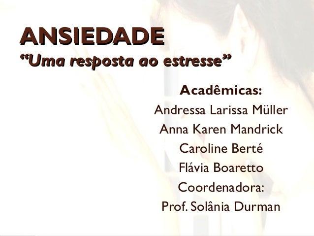 """ANSIEDADEANSIEDADE """"Uma resposta ao estresse""""""""Uma resposta ao estresse"""" Acadêmicas: Andressa Larissa Müller Anna Karen Man..."""