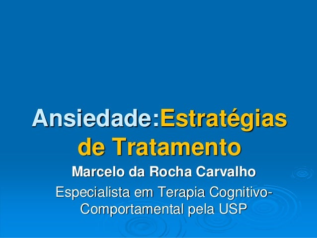 Ansiedade:Estratégias de Tratamento Marcelo da Rocha Carvalho Especialista em Terapia Cognitivo- Comportamental pela USP