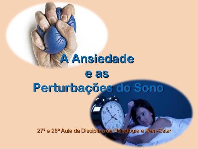 A AnsiedadeA Ansiedadee ase asPerturbações do SonoPerturbações do Sono27ª e 28ª Aula da Disciplina de Psicologia e Bem-Est...