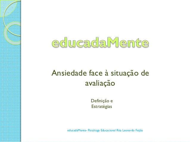 Ansiedade face à situação de avaliação Definição e Estratégias  educadaMente- Psicóloga Educacional Rita Leonardo Feijão