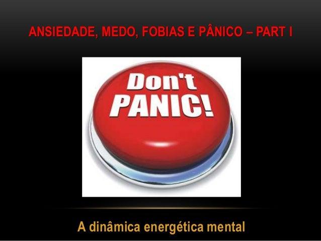 A dinâmica energética mental ANSIEDADE, MEDO, FOBIAS E PÂNICO – PART I