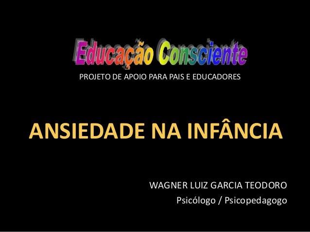 PROJETO DE APOIO PARA PAIS E EDUCADORES  ANSIEDADE NA INFÂNCIA WAGNER LUIZ GARCIA TEODORO Psicólogo / Psicopedagogo