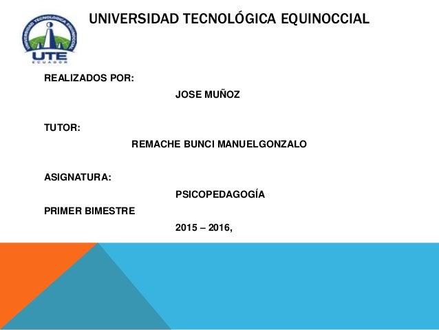 UNIVERSIDAD TECNOLÓGICA EQUINOCCIAL REALIZADOS POR: JOSE MUÑOZ TUTOR: REMACHE BUNCI MANUELGONZALO ASIGNATURA: PSICOPEDAGOG...