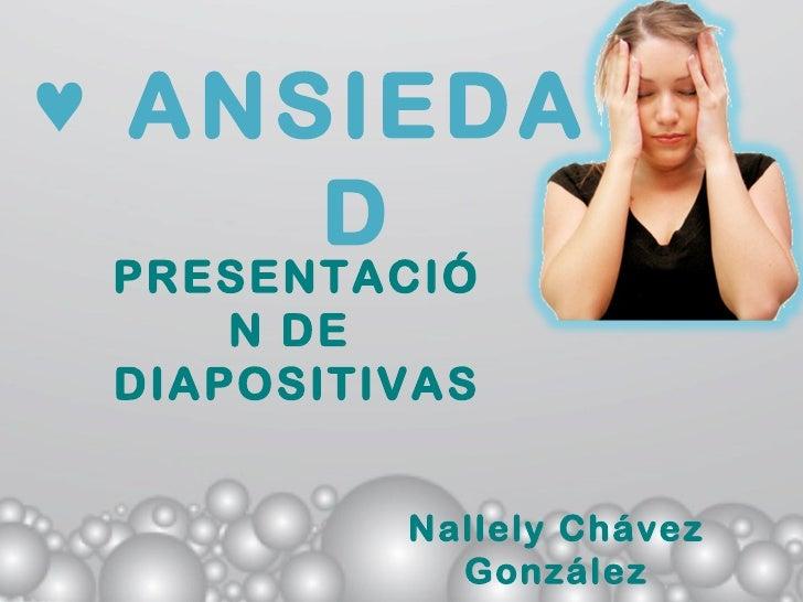 ♥ ANSIEDA     D PRESENTACIÓ     N DE DIAPOSITIVAS          Nallely Chávez            González