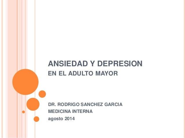 ANSIEDAD Y DEPRESION  EN EL ADULTO MAYOR  DR. RODRIGO SANCHEZ GARCIA  MEDICINA INTERNA  agosto 2014