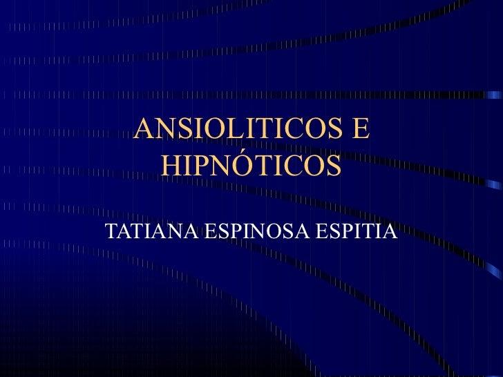 ANSIOLITICOS E   HIPNÓTICOSTATIANA ESPINOSA ESPITIA