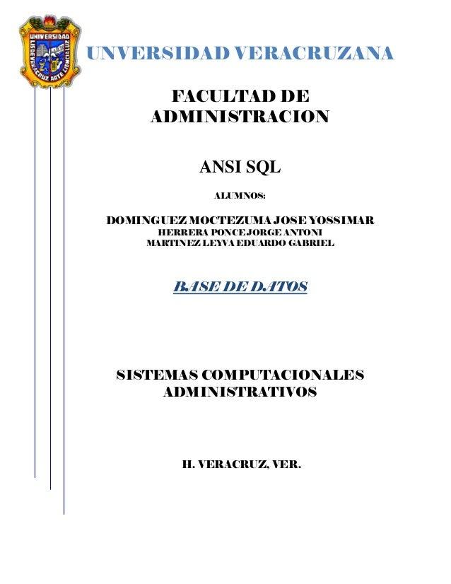 UNVERSIDAD VERACRUZANA FACULTAD DE ADMINISTRACION ANSI SQL ALUMNOS: DOMINGUEZ MOCTEZUMA JOSE YOSSIMAR HERRERA PONCE JORGE ...
