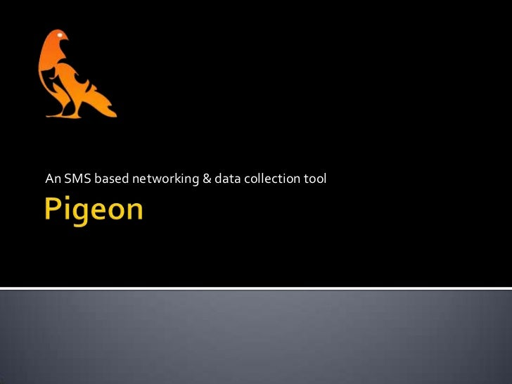 Pigeon<br />An SMS based networking & data collection tool<br />