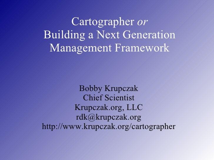 Cartographer  or Building a Next Generation Management Framework Bobby Krupczak Chief Scientist Krupczak.org, LLC [email_a...