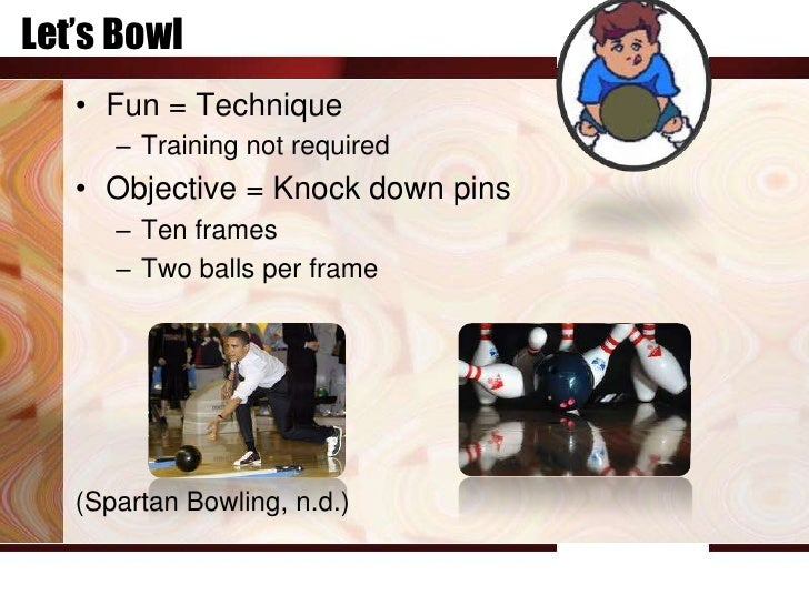 Let's Bowl   • Fun = Technique      – Training not required   • Objective = Knock down pins      – Ten frames      – Two b...