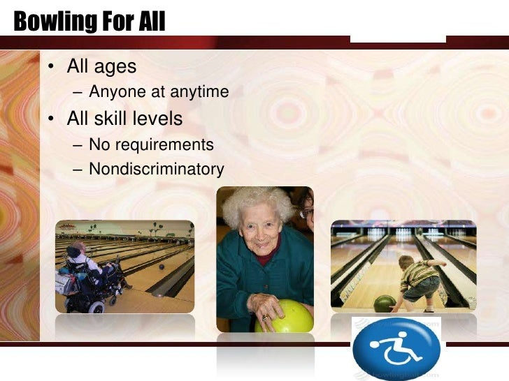Bowling For All   • All ages      – Anyone at anytime   • All skill levels      – No requirements      – Nondiscriminatory