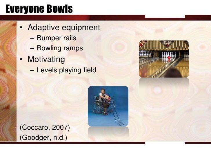 Everyone Bowls  • Adaptive equipment     – Bumper rails     – Bowling ramps  • Motivating     – Levels playing field  (Coc...