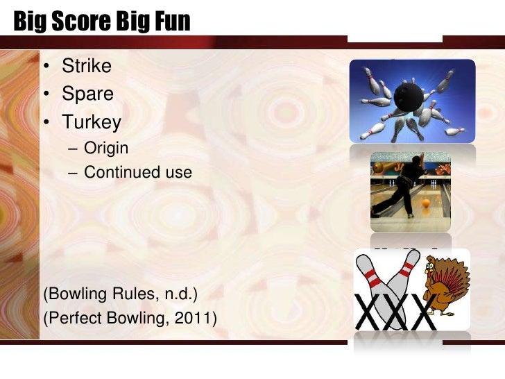 Big Score Big Fun  • Strike  • Spare  • Turkey     – Origin     – Continued use  (Bowling Rules, n.d.)  (Perfect Bowling, ...