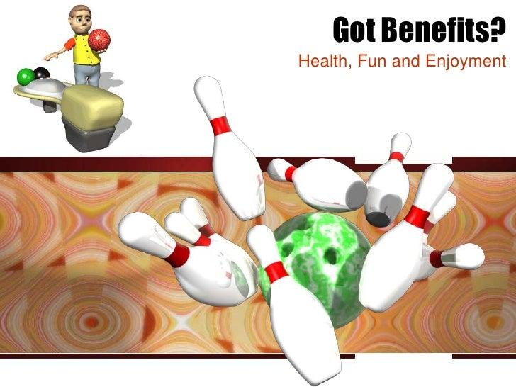 Got Benefits?Health, Fun and Enjoyment