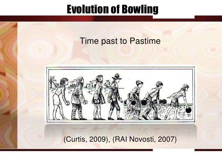 Evolution of Bowling    Time past to Pastime(Curtis, 2009), (RAI Novosti, 2007)