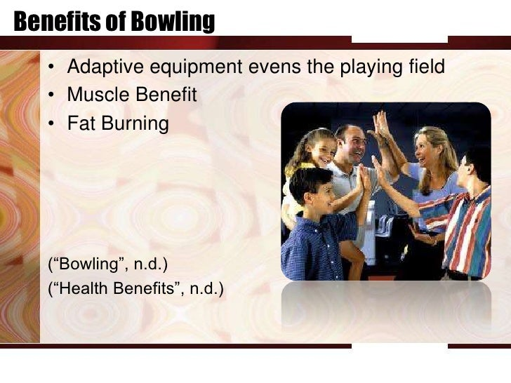 """Benefits of Bowling   • Adaptive equipment evens the playing field   • Muscle Benefit   • Fat Burning   (""""Bowling"""", n.d.) ..."""