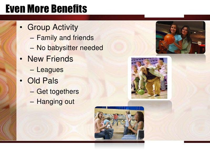 Even More Benefits   • Group Activity     – Family and friends     – No babysitter needed   • New Friends     – Leagues   ...