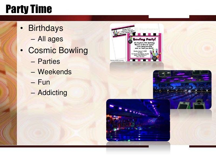 Party Time   • Birthdays     – All ages   • Cosmic Bowling     –   Parties     –   Weekends     –   Fun     –   Addicting