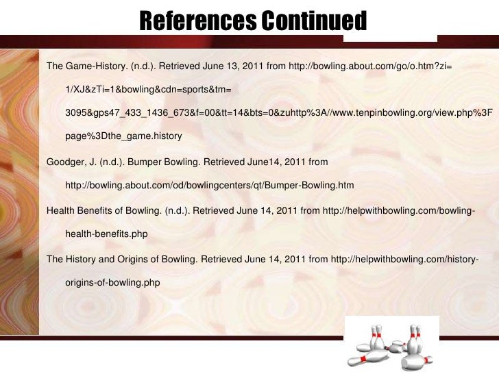 References ContinuedThe Game-History. (n.d.). Retrieved June 13, 2011 from http://bowling.about.com/go/o.htm?zi=    1/XJ&z...