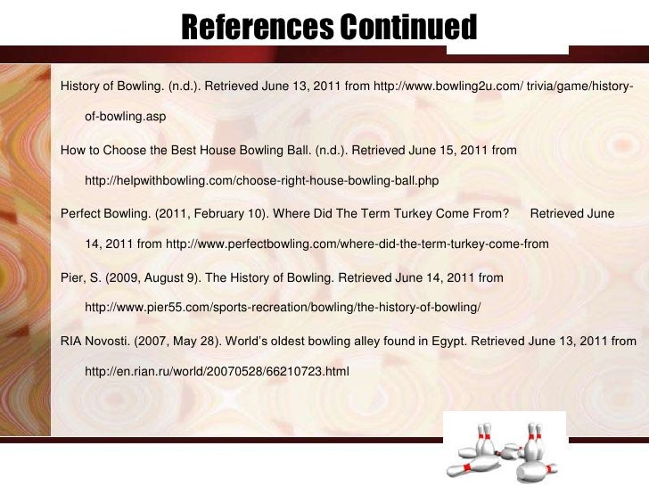 References ContinuedHistory of Bowling. (n.d.). Retrieved June 13, 2011 from http://www.bowling2u.com/ trivia/game/history...
