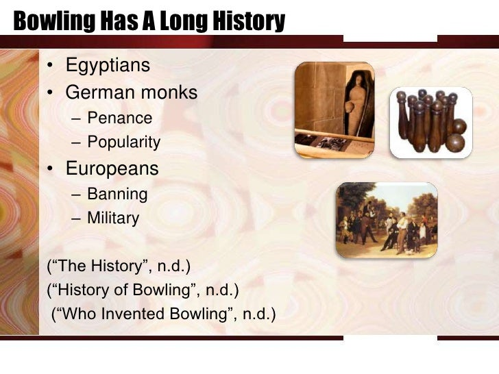 Bowling Has A Long History   • Egyptians   • German monks      – Penance      – Popularity   • Europeans      – Banning   ...