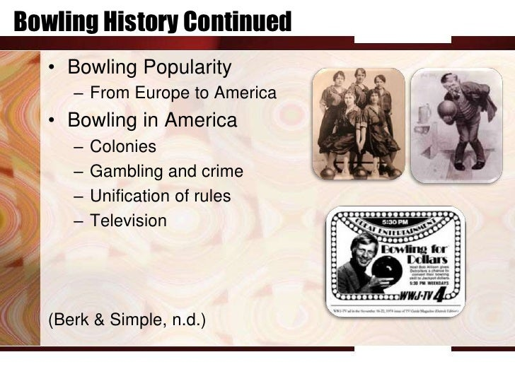 Bowling History Continued   • Bowling Popularity      – From Europe to America   • Bowling in America      –   Colonies   ...