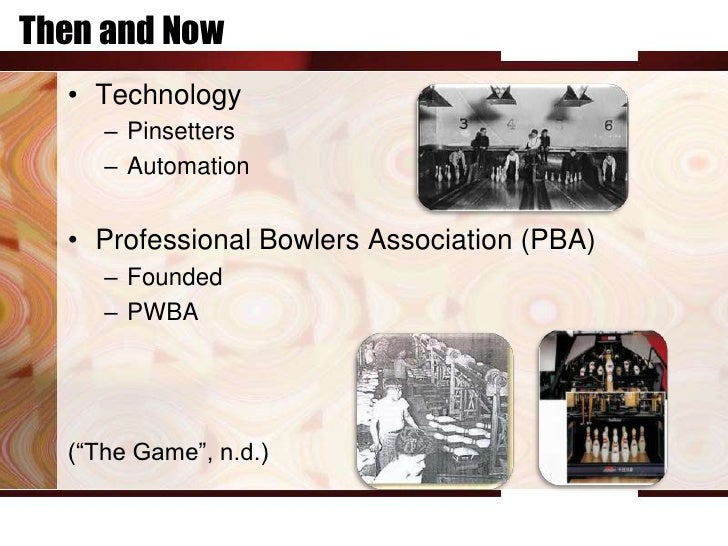 Then and Now  • Technology     – Pinsetters     – Automation  • Professional Bowlers Association (PBA)     – Founded     –...