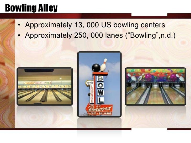 """Bowling Alley   • Approximately 13, 000 US bowling centers   • Approximately 250, 000 lanes (""""Bowling"""",n.d.)"""