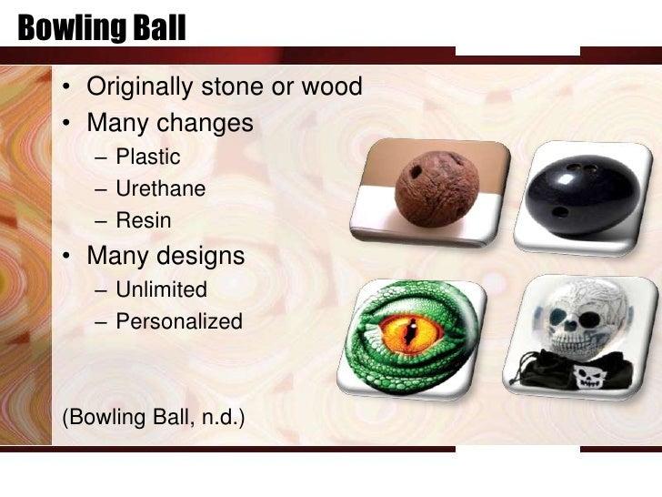 Bowling Ball   • Originally stone or wood   • Many changes      – Plastic      – Urethane      – Resin   • Many designs   ...