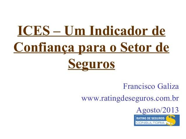 ICES – Um Indicador de Confiança para o Setor de Seguros Francisco Galiza www.ratingdeseguros.com.br Agosto/2013