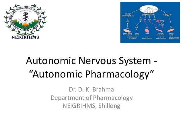 "Autonomic Nervous System - ""Autonomic Pharmacology"" Dr. D. K. Brahma Department of Pharmacology NEIGRIHMS, Shillong"