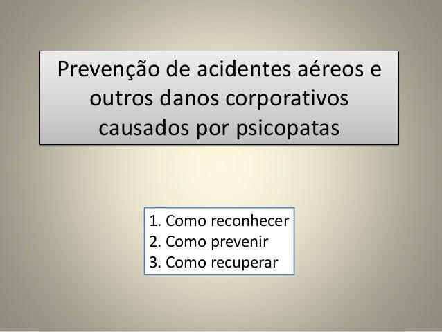 Prevenção de acidentes aéreos e outros danos corporativos causados por psicopatas 1. Como reconhecer 2. Como prevenir 3. C...