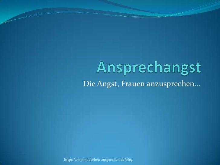 Ansprechangst<br />Die Angst, Frauen anzusprechen…<br />http://www.maedchen-ansprechen.de/blog<br />