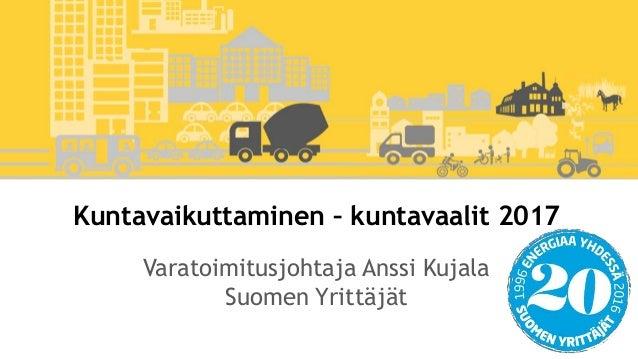 Kuntavaikuttaminen – kuntavaalit 2017 Varatoimitusjohtaja Anssi Kujala Suomen Yrittäjät
