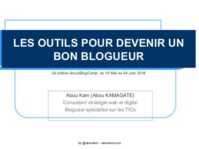 LES OUTILS POUR DEVENIR UN BON BLOGUEUR Abou Kam (Abou KAMAGATE) Consultant stratégie web et digital Blogueur spécialisé s...