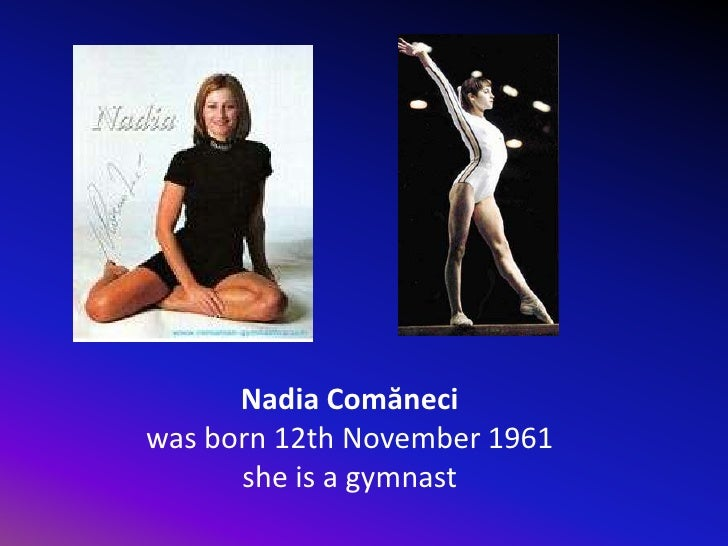 Nadia Comăneci <br />was born 12th November1961<br />she is a gymnast<br />