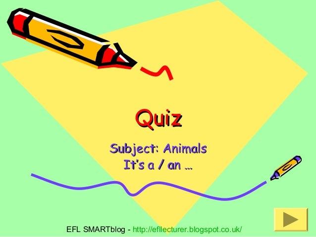 Quiz Subject: Animals It's a / an …  EFL SMARTblog - http://efllecturer.blogspot.co.uk/