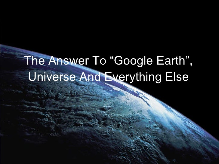 """The Answer To """"Google Earth"""", Universe And Everything Else"""