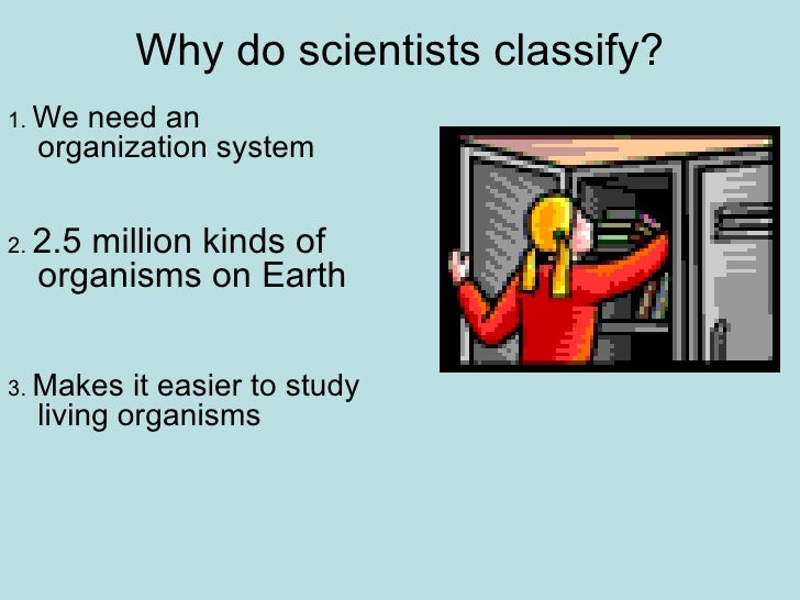 Why do scientists classify? <ul><li>1.  We need an organization system </li></ul><ul><li>2.  2.5 million kinds of organism...