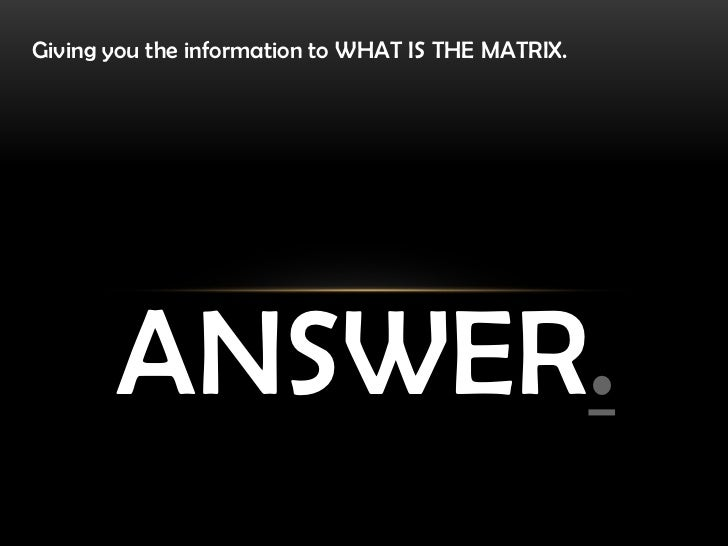 Giving you the information to WHAT IS THE MATRIX.       ANSWER.