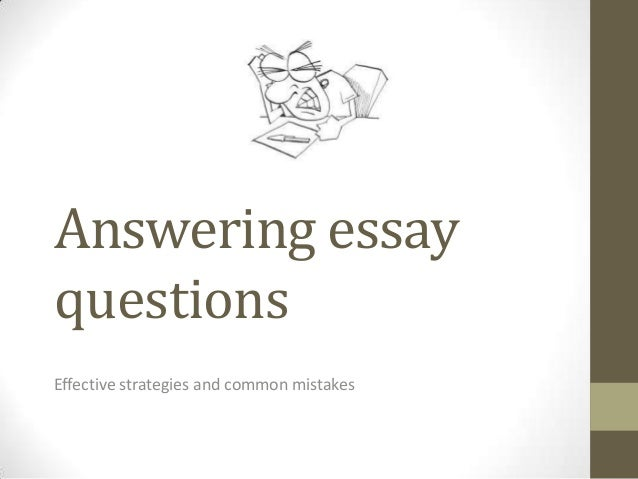 answering essay questions Answering essay questions many instructors use essay exams to evaluate students' abilities and few tips about what you can do before, during, and after you write an.