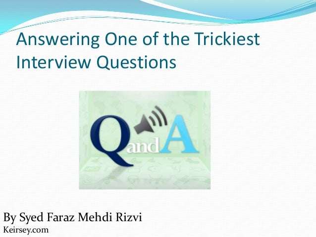 Answering One of the TrickiestInterview QuestionsBy Syed Faraz Mehdi RizviKeirsey.com