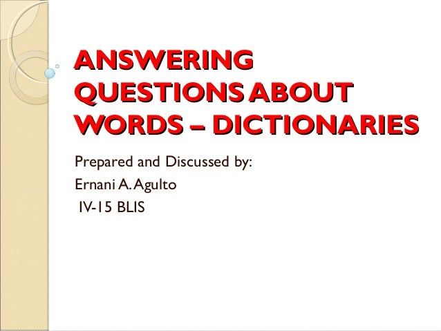 ANSWERINGQUESTIONS ABOUTWORDS – DICTIONARIESPrepared and Discussed by:Ernani A. Agulto IV-15 BLIS