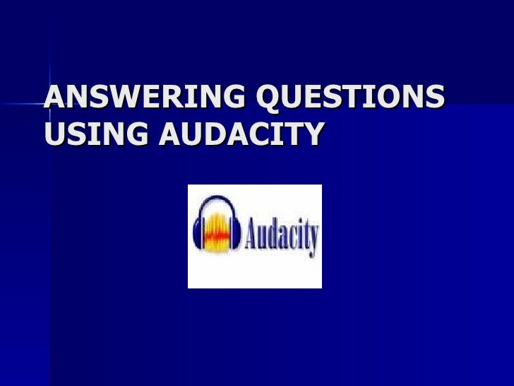 ANSWERING QUESTIONS USING AUDACITY