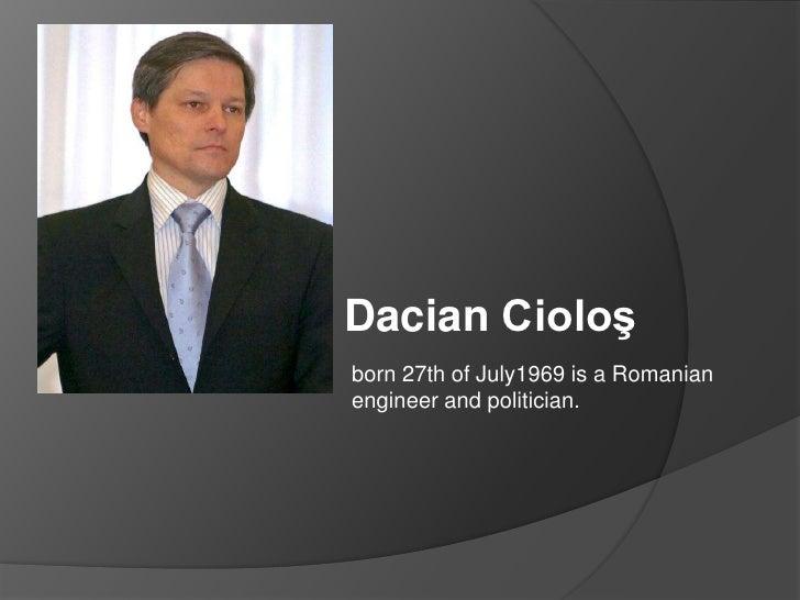 DacianCioloş<br />born 27th ofJuly1969 is a Romanianengineer and politician.<br />