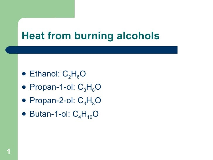 Heat from burning alcohols <ul><li>Ethanol: C 2 H 6 O </li></ul><ul><li>Propan-1-ol: C 3 H 8 O  </li></ul><ul><li>Propan-2...