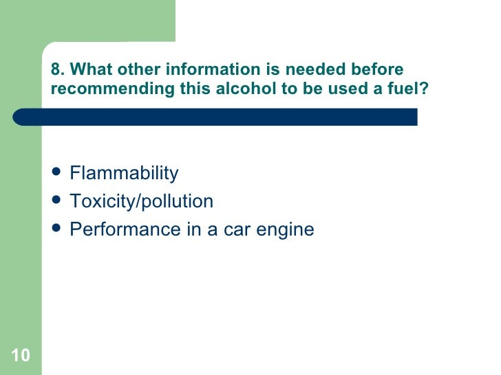 8. What other information is needed before recommending this alcohol to be used a fuel? <ul><li>Flammability  </li></ul><u...