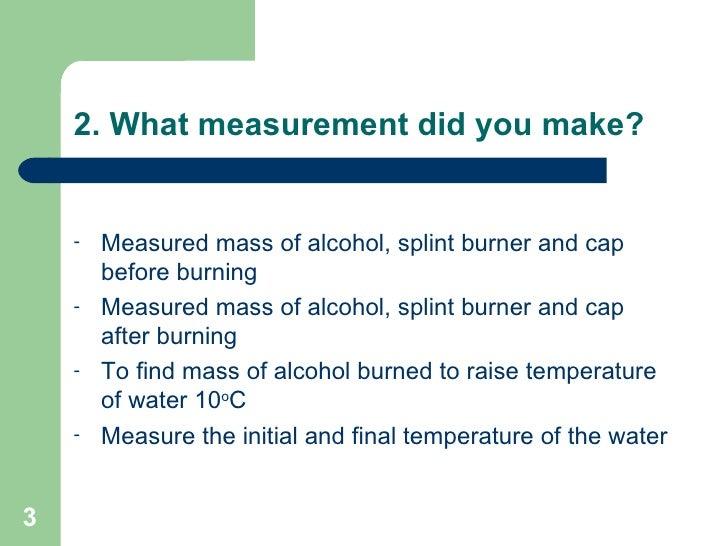2. What measurement did you make? <ul><li>Measured mass of alcohol, splint burner and cap before burning </li></ul><ul><li...